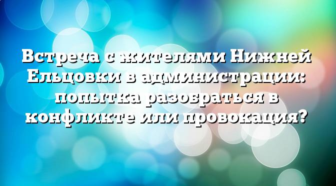 Встреча с жителями Нижней Ельцовки в администрации: попытка разобраться в конфликте или провокация?