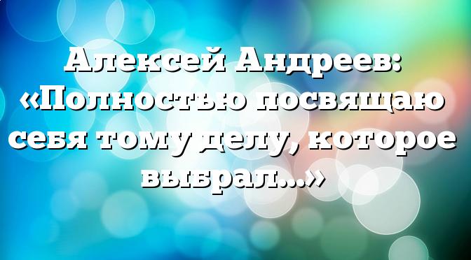 Алексей Андреев: «Полностью посвящаю себя тому делу, которое выбрал…»