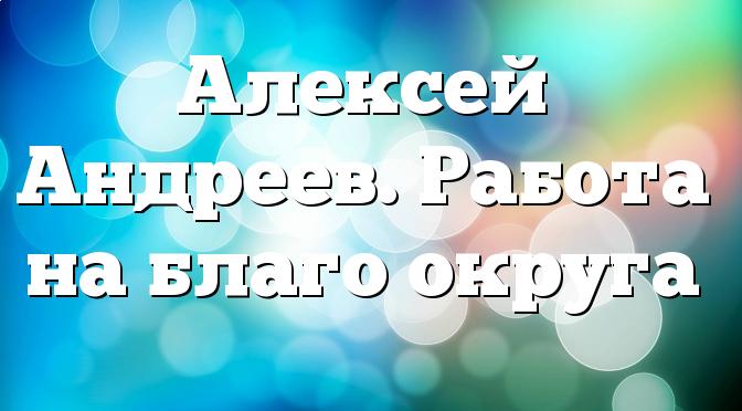 Алексей Андреев. Работа на благо округа